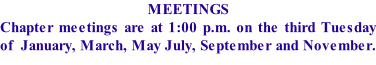 MEETINGS Chapter meetings are at 1:00 p.m. on the third Tuesday of  January, March, May July, September and November.